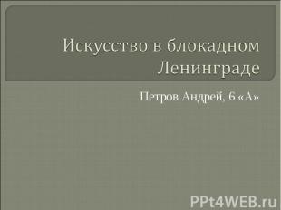 Искусство в блокадном Ленинграде Петров Андрей, 6 «А»