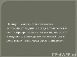 Певица Тамара Сальникова так вспоминает те дни: «Когда в театре погас свет и пре