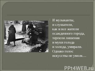 Имузыканты, ислушатели, какивсежители осажденного города, терпели лишения и