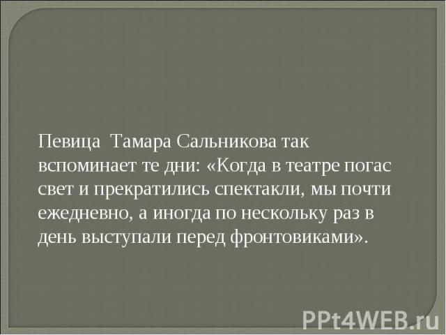 Певица Тамара Сальникова так вспоминает те дни: «Когда в театре погас свет и прекратились спектакли, мы почти ежедневно, а иногда по нескольку раз в день выступали перед фронтовиками».