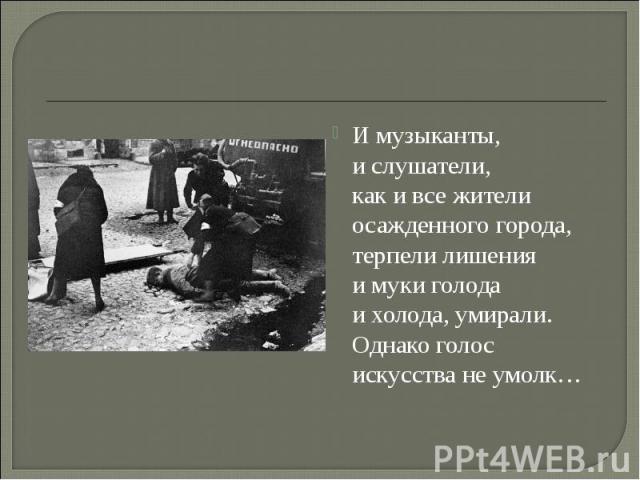 Имузыканты, ислушатели, какивсежители осажденного города, терпели лишения имуки голода ихолода, умирали. Однакоголос искусства неумолк…