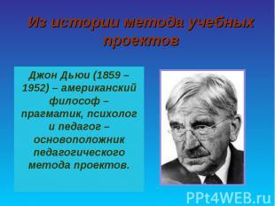 Из истории метода учебных проектов Джон Дьюи (1859 – 1952) – американский филосо