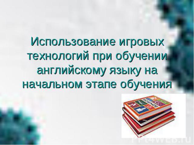 Использование игровых технологий при обучении английскому языку на начальном этапе обучения