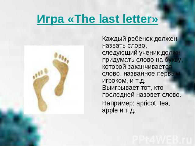 Игра «The last letter» Каждый ребёнок должен назвать слово, следующий ученик должн придумать слово на букву, которой заканчивается слово, названное первым игроком, и т.д. Выигрывает тот, кто последней назовет слово. Например: apricot, tea, apple и т.д.