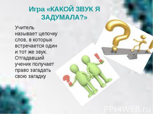 Игра «КАКОЙ ЗВУК Я ЗАДУМАЛА?» Учитель называет цепочку слов, в которых встречается один и тот же звук. Отгадавший ученик получает право загадать свою загадку