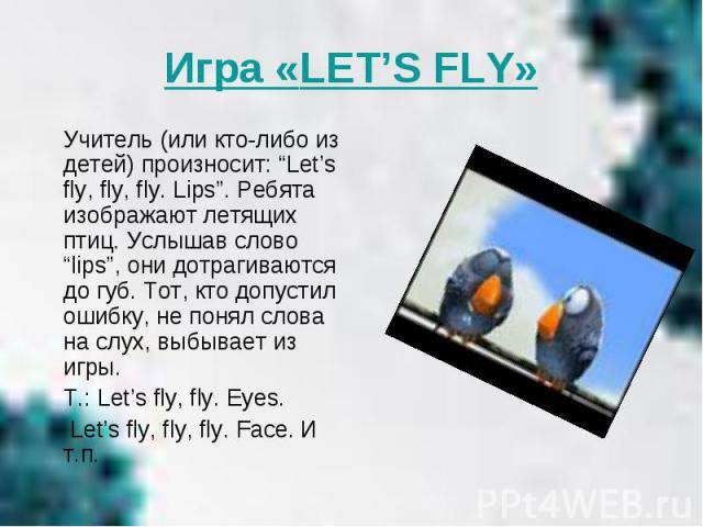 """Игра «LET'S FLY» Учитель (или кто-либо из детей) произносит: """"Let's fly, fly, fly. Lips"""". Ребята изображают летящих птиц. Услышав слово """"lips"""", они дотрагиваются до губ. Тот, кто допустил ошибку, не понял слова на слух, выбывает из игры. T.: Let's f…"""