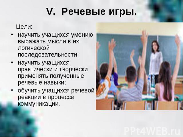 V. Речевые игры. Цели: научить учащихся умению выражать мысли в их логической последовательности; научить учащихся практически и творчески применять полученные речевые навыки; обучить учащихся речевой реакции в процессе коммуникации.