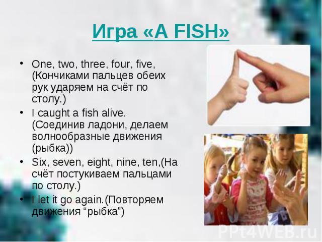Игра «A FISH»One, two, three, four, five,(Кончиками пальцев обеих рук ударяем на счёт по столу.) I caught a fish alive.(Соединив ладони, делаем волнообразные движения (рыбка)) Six, seven, eight, nine, ten,(На счёт постукиваем пальцами по столу.) I l…