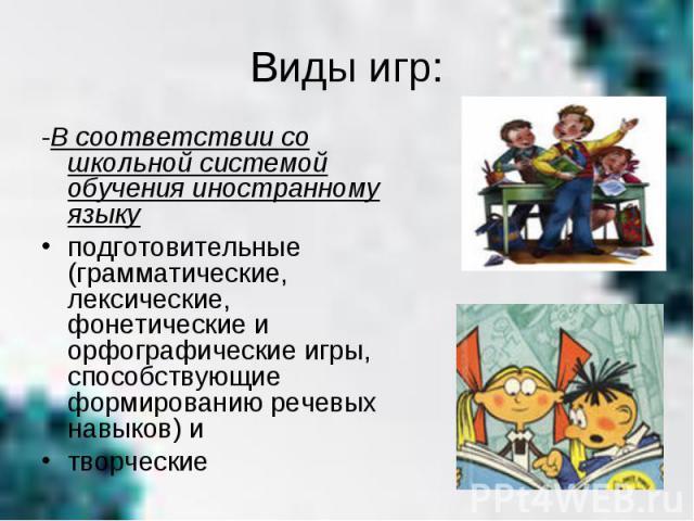 Виды игр:-В соответствии со школьной системой обучения иностранному языку подготовительные (грамматические, лексические, фонетические и орфографические игры, способствующие формированию речевых навыков) и творческие