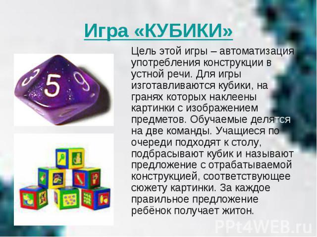 Игра «КУБИКИ» Цель этой игры – автоматизация употребления конструкции в устной речи. Для игры изготавливаются кубики, на гранях которых наклеены картинки с изображением предметов. Обучаемые делятся на две команды. Учащиеся по очереди подходят к стол…