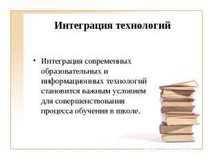 Интеграция технологий Интеграция современных образовательных и информационных те