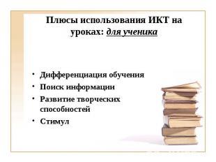 Плюсы использования ИКТ на уроках: для ученикаДифференциация обучения Поиск инфо