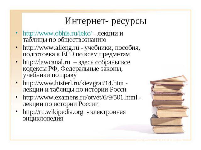Интернет- ресурсыhttp://www.obhis.ru/lekc/ - лекции и таблицы по обществознанию http://www.alleng.ru - учебники, пособия, подготовка к ЕГЭ по всем предметам http://lawcanal.ru – здесь собраны все кодексы РФ, Федеральные законы, учебники по праву htt…