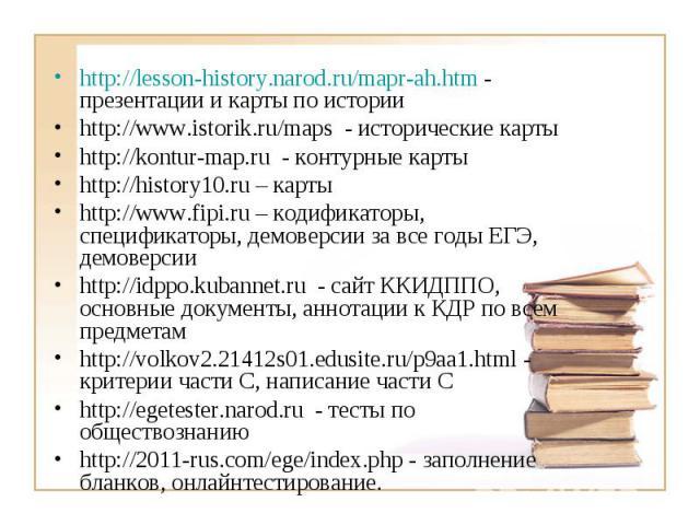 http://lesson-history.narod.ru/mapr-ah.htm - презентации и карты по истории http://www.istorik.ru/maps - исторические карты http://kontur-map.ru - контурные карты http://history10.ru – карты http://www.fipi.ru – кодификаторы, спецификаторы, демоверс…