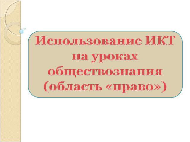 Использование ИКТ на уроках обществознания (область «право»)