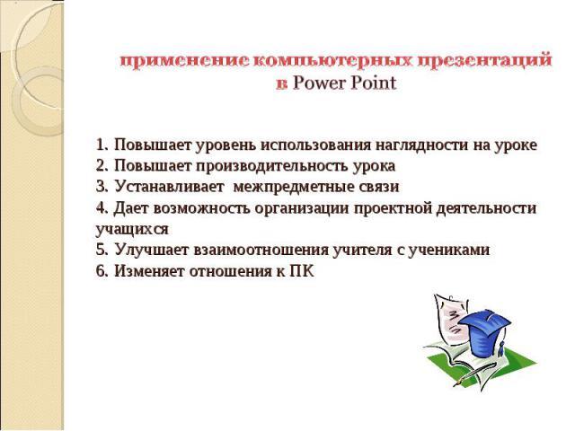 применение компьютерных презентаций в Power Point 1. Повышает уровень использования наглядности на уроке 2. Повышает производительность урока 3. Устанавливает межпредметные связи 4. Дает возможность организации проектной деятельности учащихся 5. Улу…