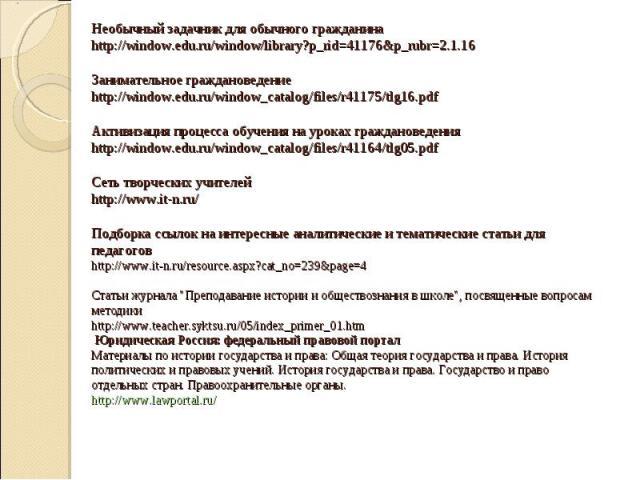 Необычный задачник для обычного гражданина http://window.edu.ru/window/library?p_rid=41176&p_rubr=2.1.16 Занимательное граждановедение http://window.edu.ru/window_catalog/files/r41175/tlg16.pdf Активизация процесса обучения на уроках граждановедения…