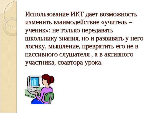 Использование ИКТ дает возможность изменить взаимодействие «учитель – ученик»: не только передавать школьнику знания, но и развивать у него логику, мышление, превратить его не в пассивного слушателя , а в активного участника, соавтора урока.