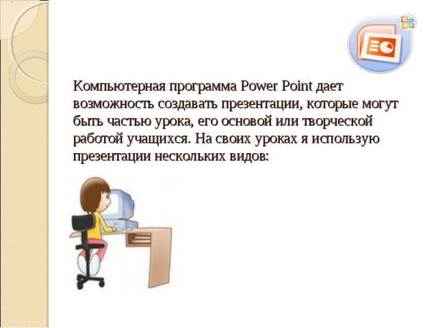 Компьютерная программа Power Point дает возможность создавать презентации, которые могут быть частью урока, его основой или творческой работой учащихся. На своих уроках я использую презентации нескольких видов: