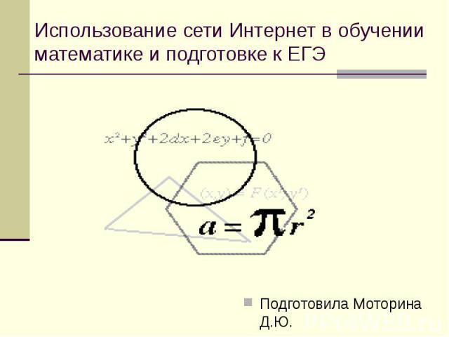 Использование сети Интернет в обучении математике и подготовке к ЕГЭ Подготовила Моторина Д.Ю.
