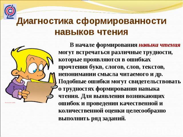 Диагностика сформированности навыков чтения В начале формирования навыка чтения могут встречаться различные трудности, которые проявляются в ошибках прочтения букв, слогов, слов, текстов, непонимании смысла читаемого и др. Подобные ошибки могут свид…