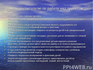 Советы воспитателю по работе над проектом Глубоко изучить тематику проекта При с