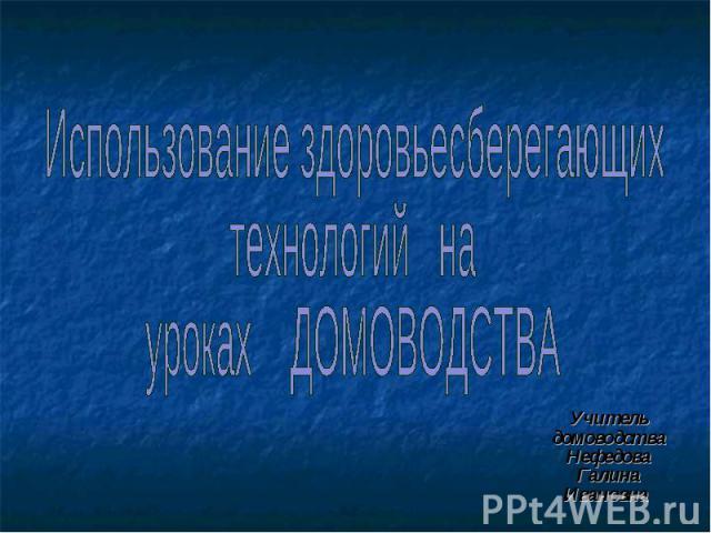 Использование здоровьесберегающих технологий на уроках Домоводства Учитель домоводства Нефедова Галина Ивановна