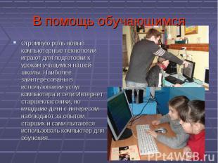 В помощь обучающимсяОгромную роль новые компьютерные технологии играют для подго