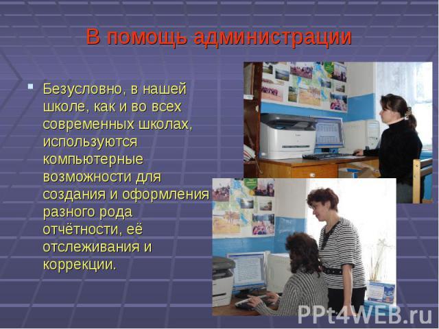 В помощь администрацииБезусловно, в нашей школе, как и во всех современных школах, используются компьютерные возможности для создания и оформления разного рода отчётности, её отслеживания и коррекции.