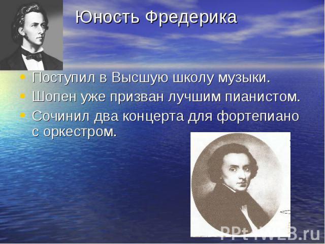 Юность Фредерика Поступил в Высшую школу музыки. Шопен уже призван лучшим пианистом. Сочинил два концерта для фортепиано с оркестром.