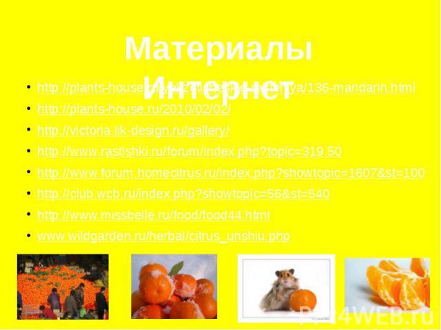Материалы Интернет http://plants-house.ru/yekzoticheskie-rasteniya/136-mandarin.html http://plants-house.ru/2010/02/02/ http://victoria.lik-design.ru/gallery/ http://www.rastishki.ru/forum/index.php?topic=319.50 http://www.forum.homecitrus.ru/index.…