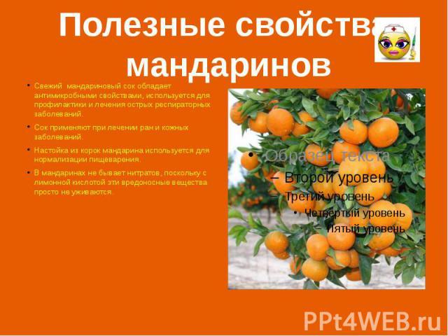 Полезные свойства мандаринов Свежий мандариновый сок обладает антимикробными свойствами, используется для профилактики и лечения острых респираторных заболеваний. Сок применяют при лечении ран и кожных заболеваний. Настойка из корок мандарина исполь…
