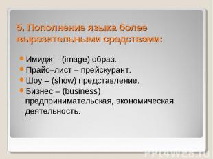 5. Пополнение языка более выразительными средствами: Имидж – (image) образ. Прай