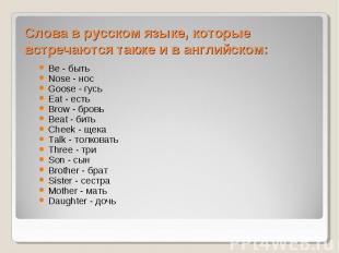 Слова в русском языке, которые встречаются также и в английском:Be - быть Nose -