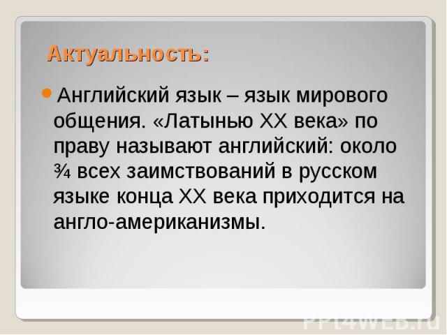 Актуальность:Английский язык – язык мирового общения. «Латынью XX века» по праву называют английский: около ¾ всех заимствований в русском языке конца ХХ века приходится на англо-американизмы.
