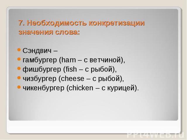 7. Необходимость конкретизации значения слова: Сэндвич – гамбургер (ham – с ветчиной), фишбургер (fish – с рыбой), чизбургер (cheese – c рыбой), чикенбургер (chicken – с курицей).