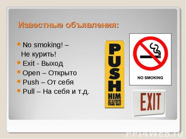 Известные объявления: No smoking! – Не курить! Exit - Выход Open – Открыто Push – От себя Pull – На себя и т.д.