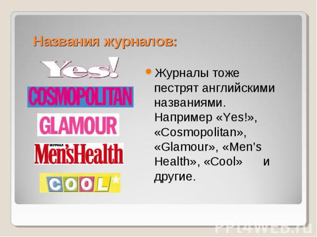 Названия журналов:Журналы тоже пестрят английскими названиями. Например «Yes!», «Cosmopolitan», «Glamour», «Men's Health», «Cool» и другие.