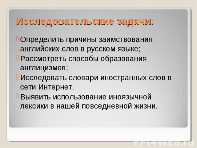 Исследовательские задачи:Определить причины заимствования английских слов в русском языке; Рассмотреть способы образования англицизмов; Исследовать словари иностранных слов в сети Интернет; Выявить использование иноязычной лексики в нашей повседневн…