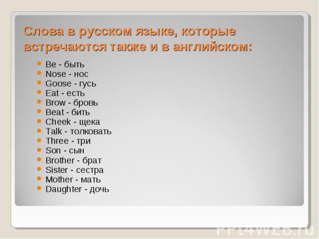 Слова в русском языке, которые встречаются также и в английском:Be - быть Nose - нос Goose - гусь Eat - есть Brow - бровь Beat - бить Cheek - щека Talk - толковать Three - три Son - сын Brother - брат Sister - сестра Mother - мать Daughter - дочь