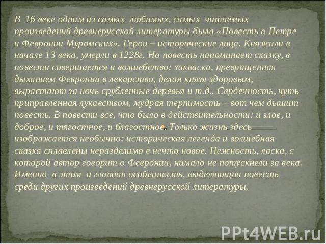В 16 веке одним из самых любимых, самых читаемых произведений древнерусской литературы была «Повесть о Петре и Февронии Муромских». Герои – исторические лица. Княжили в начале 13 века, умерли в 1228г. Но повесть напоминает сказку, в повести совершае…