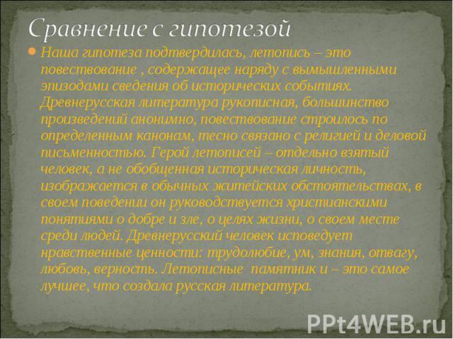 Сравнение с гипотезойНаша гипотеза подтвердилась, летопись – это повествование , содержащее наряду с вымышленными эпизодами сведения об исторических событиях. Древнерусская литература рукописная, большинство произведений анонимно, повествование стро…