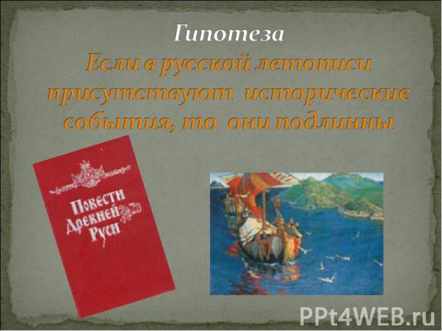 Гипотеза Если в русской летописи присутствуют исторические события, то они подлинны