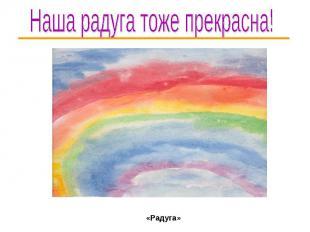 Наша радуга тоже прекрасна! «Радуга»