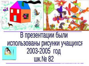 В презентации были использованы рисунки учащихся 2003-2005 год шк.№ 82
