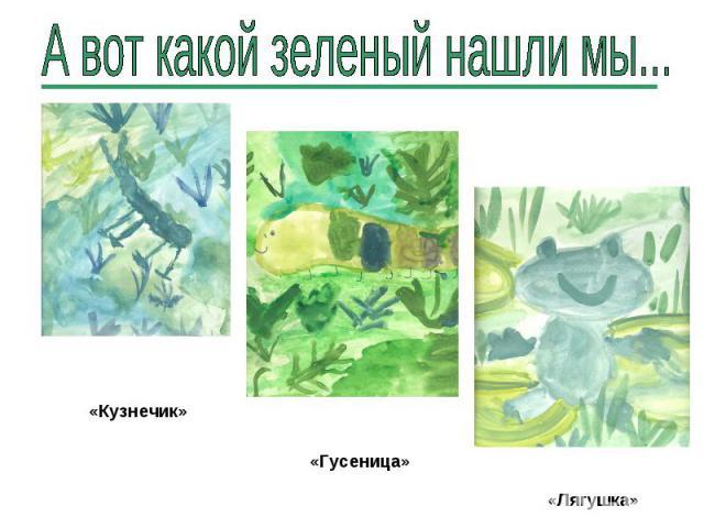 А вот какой зеленый нашли мы... «Кузнечик» «Гусеница» «Лягушка»