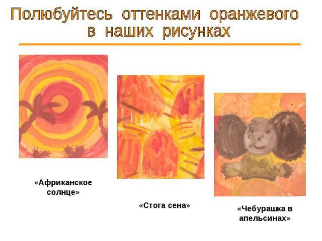 Полюбуйтесь оттенками оранжевого в наших рисунках «Африканское солнце» «Стога сена» «Чебурашка в апельсинах»