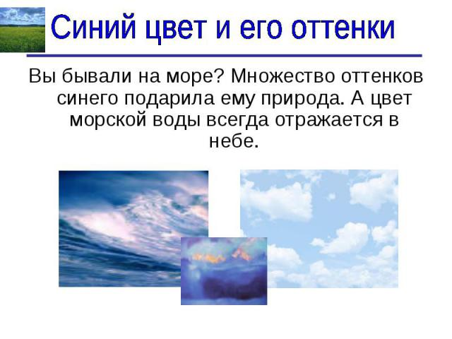 Синий цвет и его оттенки Вы бывали на море? Множество оттенков синего подарила ему природа. А цвет морской воды всегда отражается в небе.