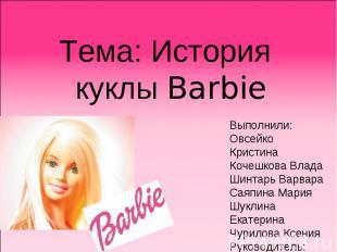 Тема: История куклы Barbie Выполнили: Овсейко Кристина Кочешкова Влада Шинтарь В