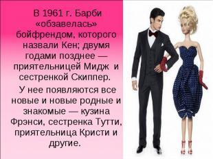 В1961г. Барби «обзавелась» бойфрендом, которого назвали Кен; двумя годами позд